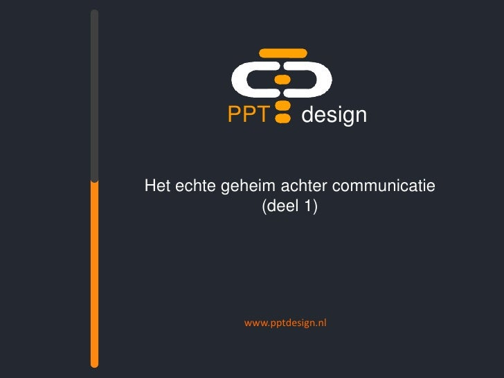 PPTdesign<br />Het echte geheim achter communicatie(deel 1)<br />www.pptdesign.nl<br />
