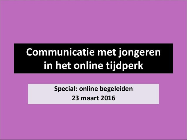 Communicatie met jongeren in het online tijdperk Special: online begeleiden 23 maart 2016
