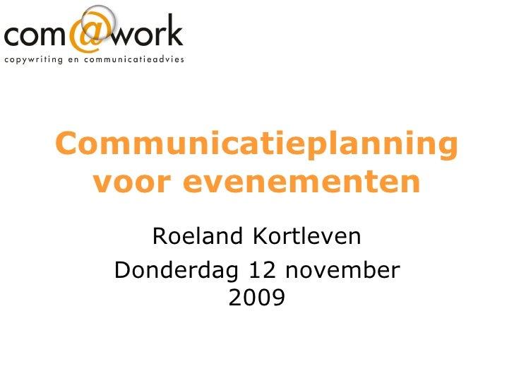 Communicatieplanning voor evenementen Roeland Kortleven Donderdag 12 november 2009