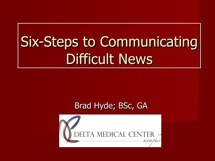Six-Steps to Communicating Difficult News Brad Hyde; BSc, GA