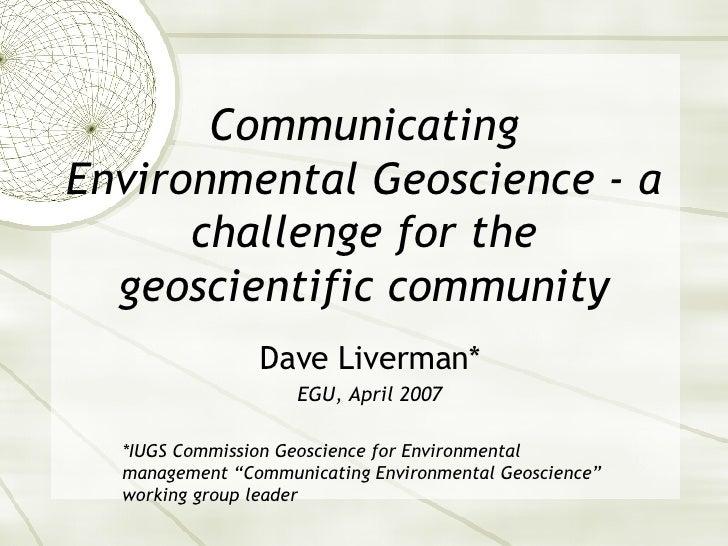 Communicating Environmental Geoscience - a challenge for the geoscientific community Dave Liverman* EGU, April 2007 *IUGS ...