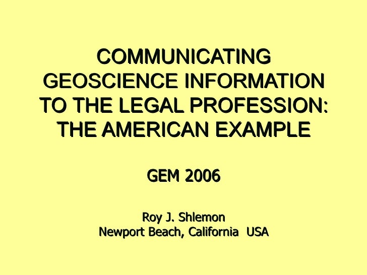 COMMUNICATING GEOSCIENCE INFORMATION TO THE LEGAL PROFESSION: THE AMERICAN EXAMPLE GEM 2006 Roy J. Shlemon Newport Beach, ...