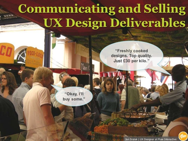 """Communicating and Selling UX Design Deliverables<br />""""Freshly cooked designs. Top quality.<br />Just £30 per kilo.""""<br />..."""