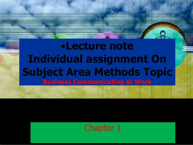 •Lecture note Individual assignment On Subject Area Methods Topic Business Communicating at Work  Chapter 1
