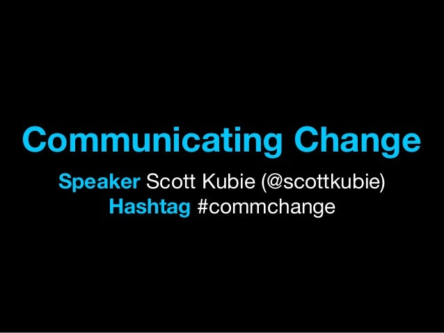 Communicating Change Speaker Scott Kubie (@scottkubie) Hashtag #commchange