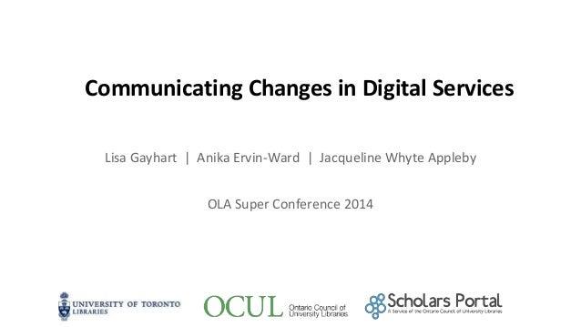 Communicating Changes in Digital Services Lisa Gayhart | Anika Ervin-Ward | Jacqueline Whyte Appleby OLA Super Conference ...