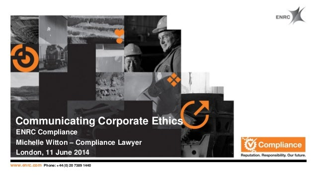 www.enrc.com Phone: +44 (0) 20 7389 1440 Communicating Corporate Ethics ENRC Compliance Michelle Witton – Compliance Lawye...