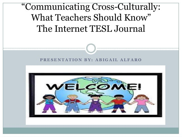"""""""Communicating Cross-Culturally:  What Teachers Should Know""""   The Internet TESL Journal    PRESENTATION BY: ABIGAIL ALFARO"""
