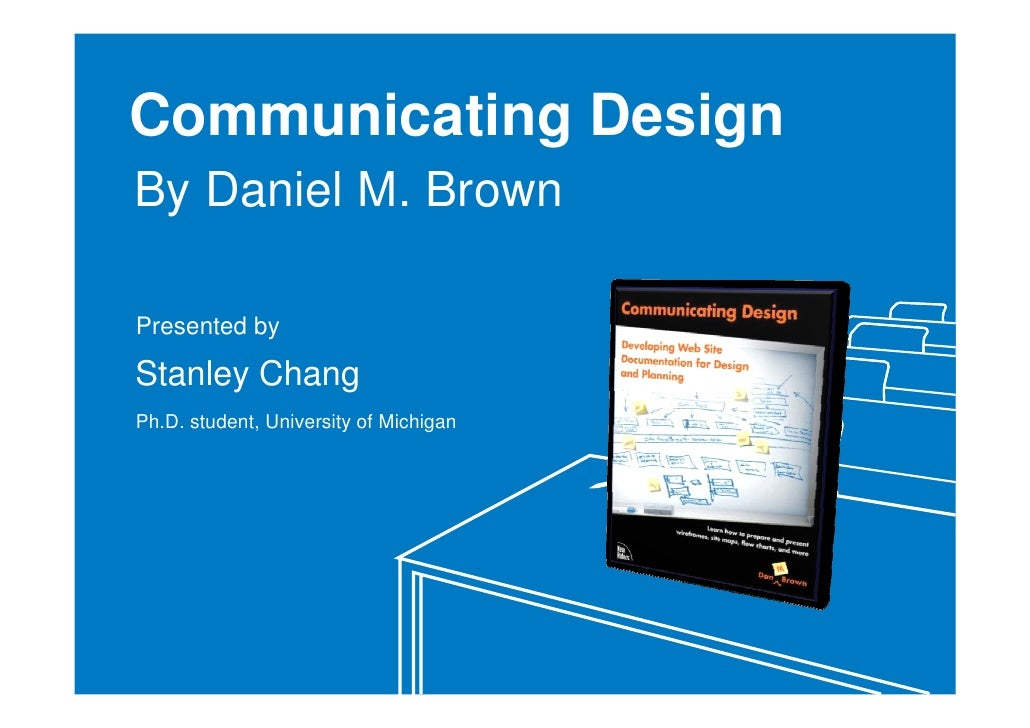 Communicating Design By Daniel M. Brown  Presented by  Stanley Chang Ph.D. student, University of Michigan