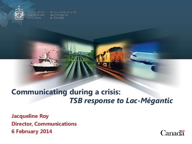 Communicating during a crisis: TSB response to Lac-Mégantic Jacqueline Roy Director, Communications 6 February 2014