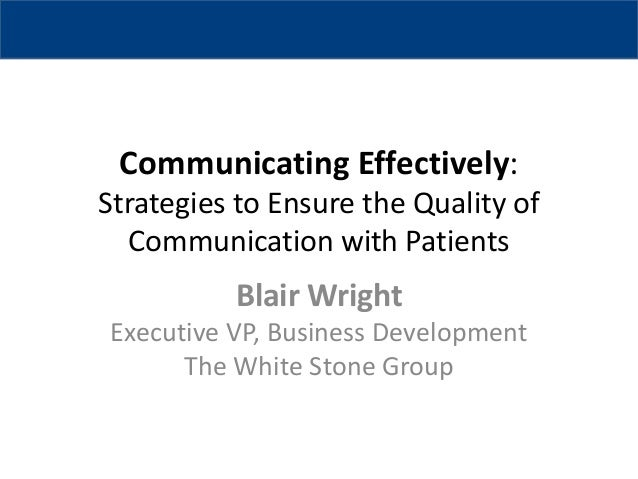 Communicating Effectively: Strategies to Ensure the Quality of Communication with Patients  Blair Wright Executive VP, Bus...