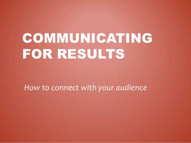 COMMUNICATING FOR RESULTS How to connect with your audience