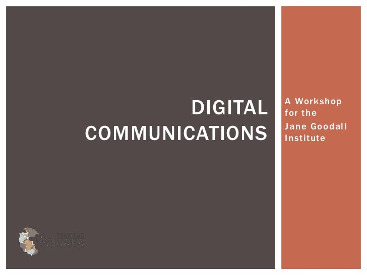 DIGITAL   A Workshop                  for theCOMMUNICATIONS    Jane Goodall                  Institute