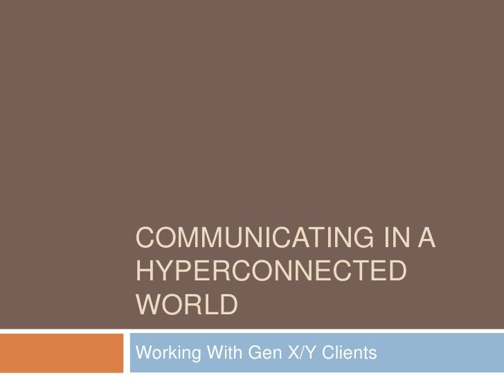 Communicating In A Hyperconnected World<br />Working With Gen X/Y Clients<br />