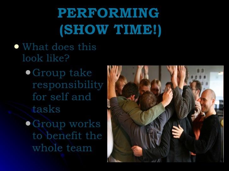 PERFORMING  (SHOW TIME!) <ul><li>What does this look like? </li></ul><ul><ul><li>Group take responsibility for self and ta...