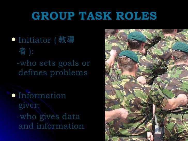 GROUP TASK ROLES <ul><li>Initiator ( 教導者 ):  </li></ul><ul><li>-who sets goals or defines problems </li></ul><ul><li>Infor...