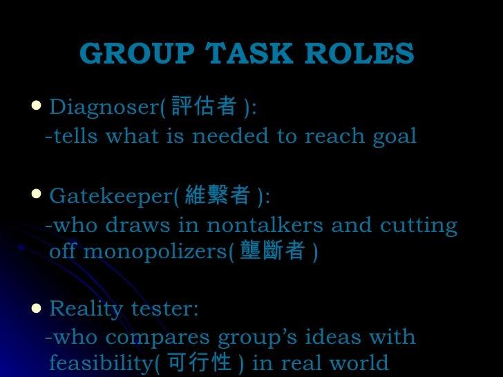 GROUP TASK ROLES <ul><li>Diagnoser( 評估者 ):  </li></ul><ul><li>-tells what is needed to reach goal </li></ul><ul><li>Gateke...