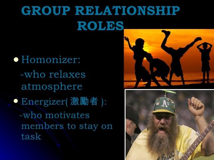 GROUP RELATIONSHIP ROLES <ul><li>Homonizer:  </li></ul><ul><li>-who relaxes atmosphere </li></ul><ul><li>Energizer( 激勵者 ):...