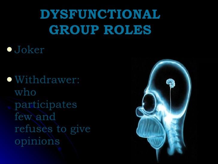 DYSFUNCTIONAL GROUP ROLES <ul><li>Joker </li></ul><ul><li>Withdrawer: who participates few and refuses to give opinions </...