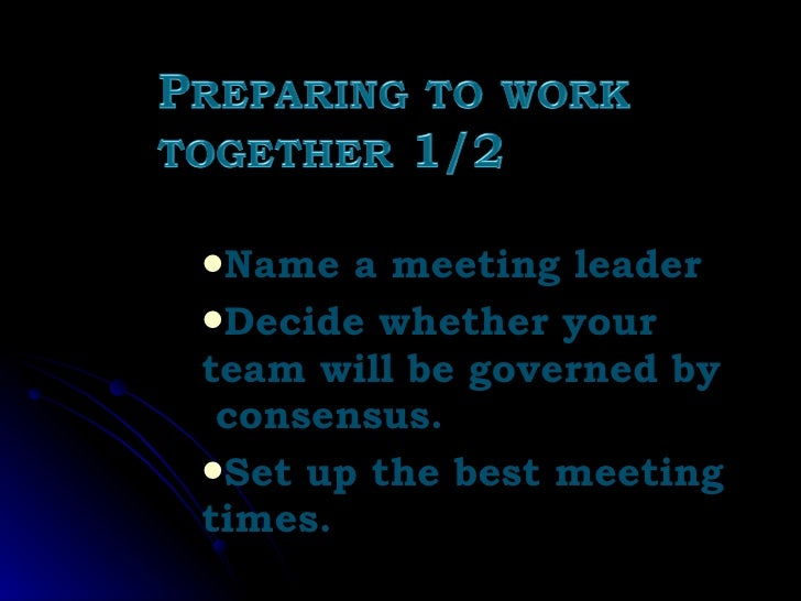 <ul><li>Name a meeting leader </li></ul><ul><li>Decide whether your team will be governed by  consensus. </li></ul><ul><li...
