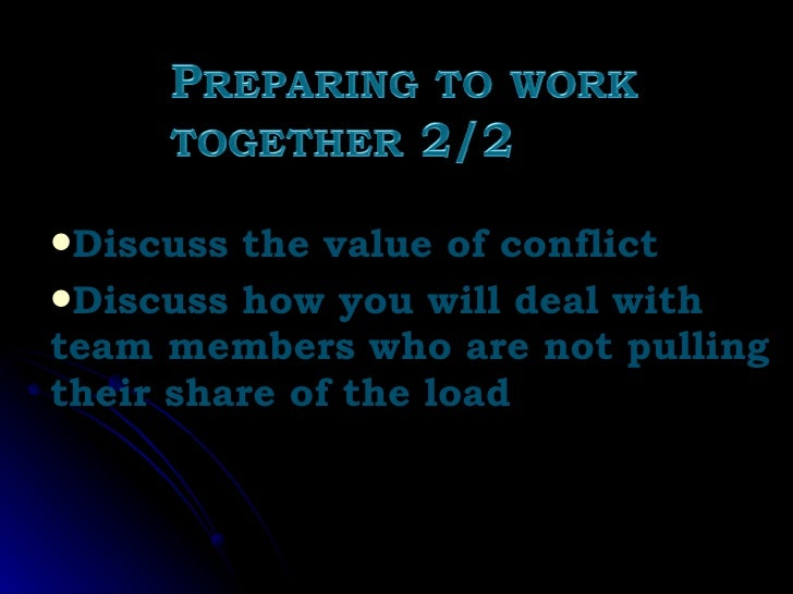 <ul><li>Discuss the value of conflict </li></ul><ul><li>Discuss how you will deal with  team members who are not pulling t...