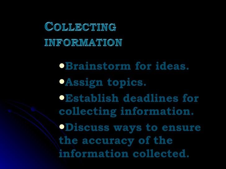 <ul><li>Brainstorm for ideas. </li></ul><ul><li>Assign topics. </li></ul><ul><li>Establish deadlines for collecting inform...