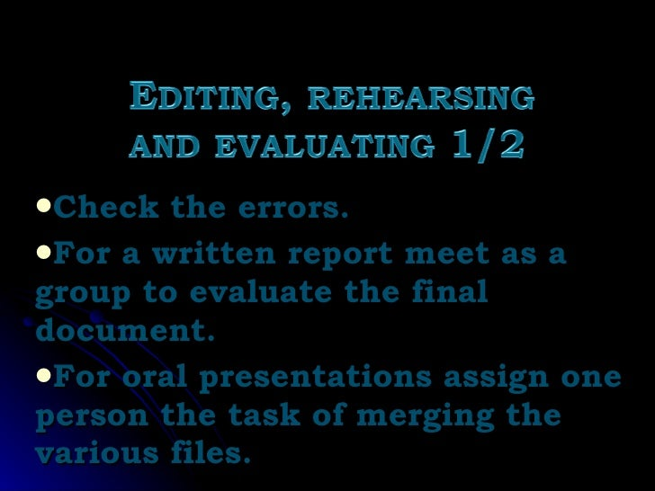 <ul><li>Check the errors. </li></ul><ul><li>For a written report meet as a group to evaluate the final document. </li></ul...