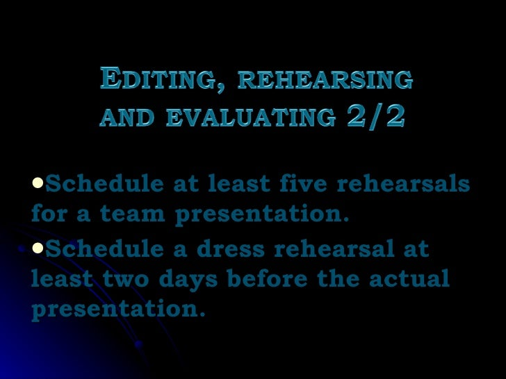 <ul><li>Schedule at least five rehearsals for a team presentation. </li></ul><ul><li>Schedule a dress rehearsal at least t...