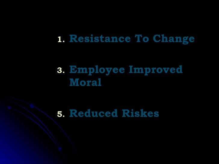 <ul><li>Resistance To Change </li></ul><ul><li>Employee Improved Moral </li></ul><ul><li>Reduced Riskes </li></ul>