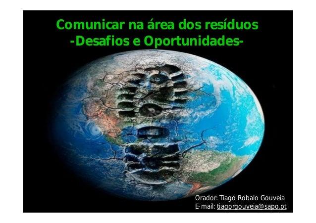 Comunicar na área dos resíduos  -Desafios e Oportunidades-                    Orador: Tiago Robalo Gouveia                ...