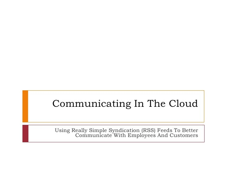 Communicating In The Cloud<br />Using Really Simple Syndication (RSS) Feeds To Better Communicate With Employees And Custo...