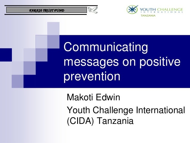 Communicating messages on positive prevention Makoti Edwin Youth Challenge International (CIDA) Tanzania FARAJA TRUST FUND