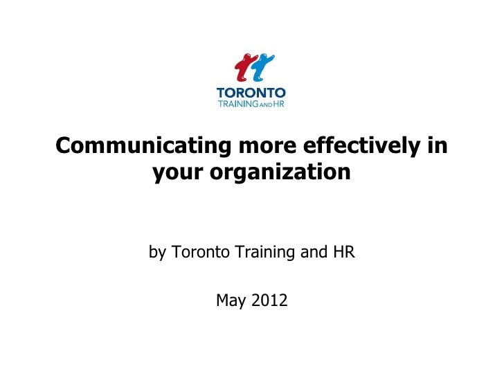 Communicating more effectively in      your organization       by Toronto Training and HR               May 2012