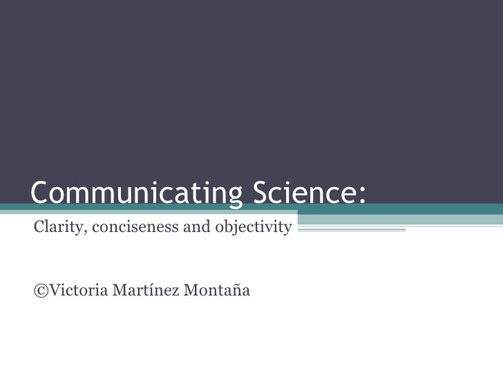Communicating Science: Clarity, conciseness and objectivity ©Victoria Martínez Montaña