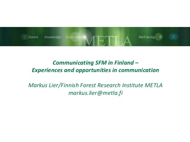 Communicating SFM in Finland – Experiences and opportunities in communication Markus Lier/Finnish Forest Research Institut...