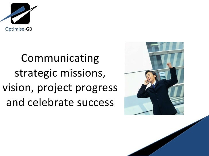 Communicating strategic missions, vision, project progress and celebrate success Optimise- GB