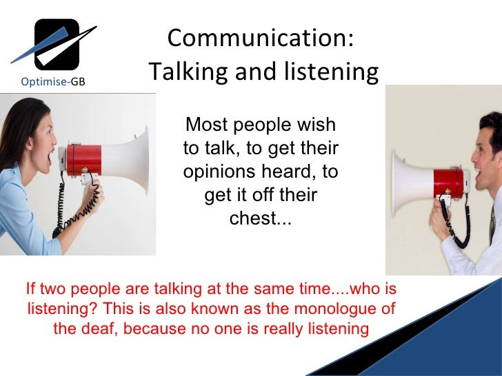 Communication:  Talking and listening Optimise- GB Most people wish to talk, to get their opinions heard, to get it off th...
