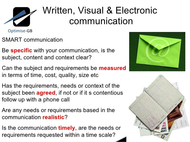 Written, Visual & Electronic  communication Optimise- GB SMART communication Be  specific  with your communication, is the...