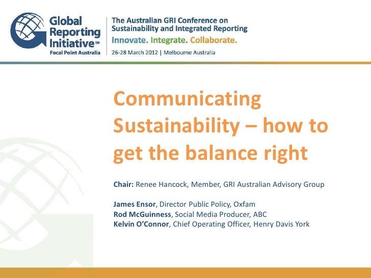 CommunicatingSustainability – how toget the balance right..Chair: Renee Hancock, Member, GRI Australian Advisory GroupJame...