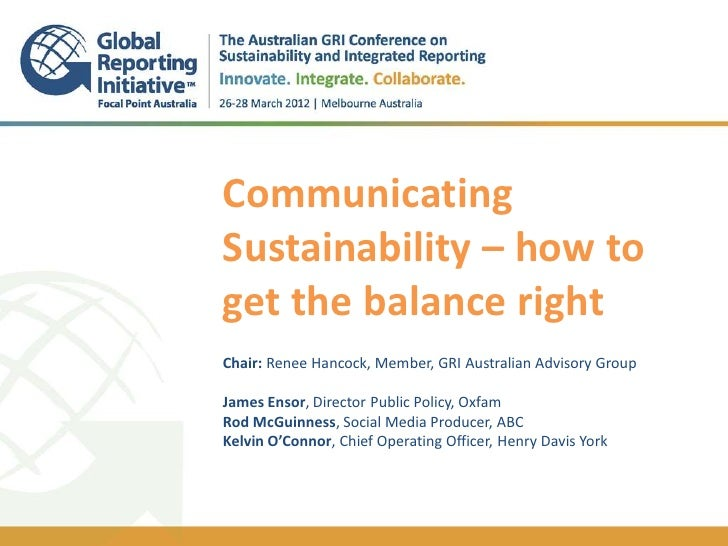 CommunicatingSustainability – how toget the balance right..Chair: Renee Hancock, Member, GRI Australian Advisory GroupJame...