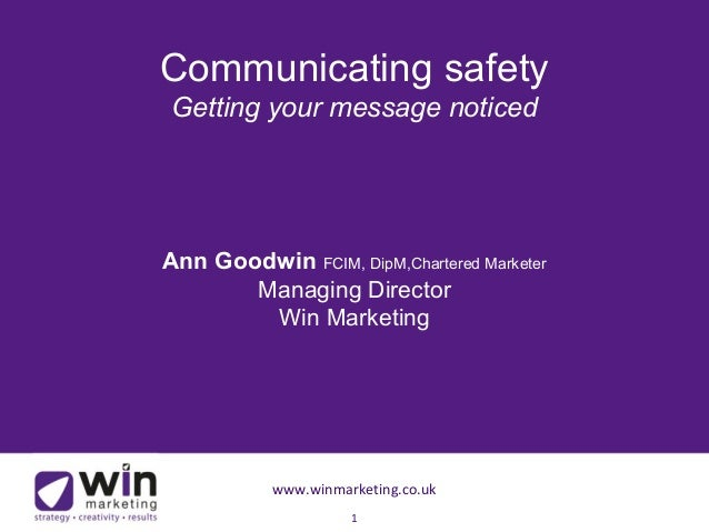 Communicating safety  Getting your message noticed  Ann Goodwin FCIM, DipM,Chartered Marketer  Managing Director  Win Mark...