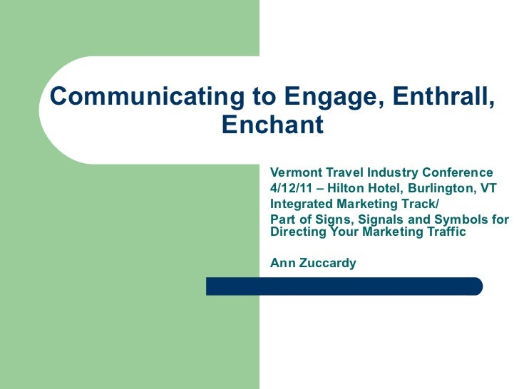 Communicating to Engage, Enthrall, Enchant Vermont Travel Industry Conference 4/12/11 – Hilton Hotel, Burlington, VT Integ...