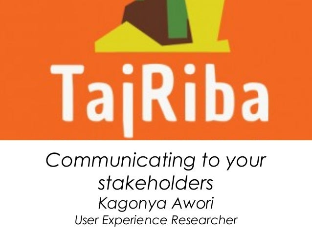 Communicating to your stakeholders Kagonya Awori User Experience Researcher