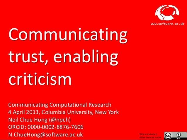 www.software.ac.ukCommunicatingtrust, enablingcriticismCommunicating Computational Research4 April 2013, Columbia Universi...