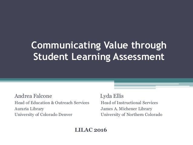 Communicating Value through Student Learning Assessment Andrea Falcone Lyda Ellis Head of Education & Outreach Services He...