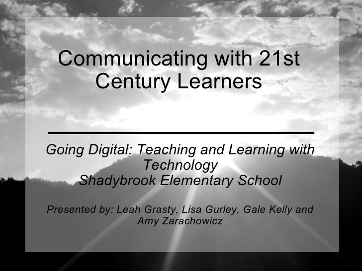 Communicating with 21st Century Learners Going Digital: Teaching and Learning with Technology Shadybrook Elementary School...