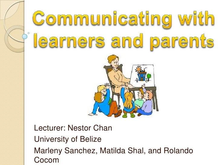 Communicating with learners and parents<br />Lecturer: Nestor Chan<br />University of Belize<br />MarlenySanchez, Matilda ...