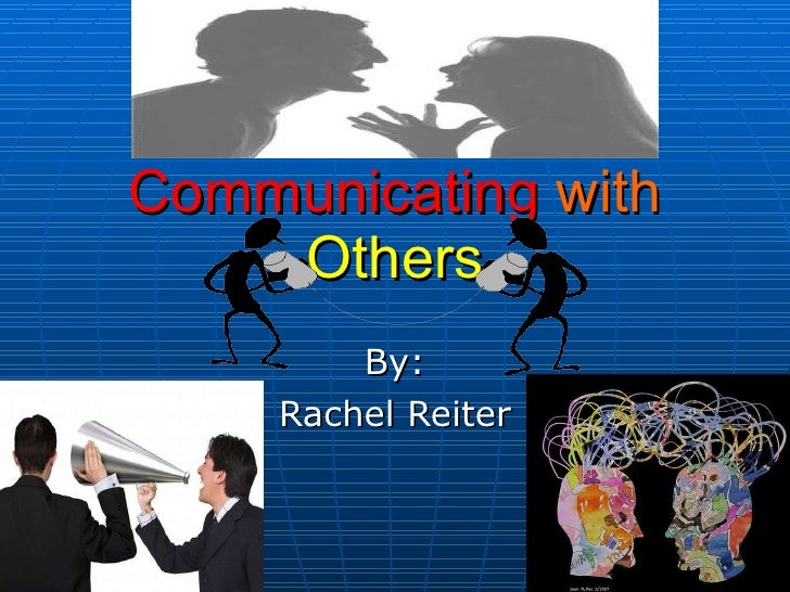 Communicating   with   Others By: Rachel Reiter