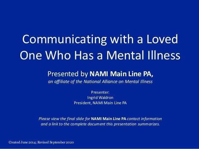Created June 2014; Revised September 2020 Communicating with a Loved One Who Has a Mental Illness Presented by NAMI Main L...
