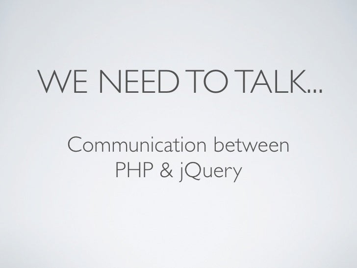 WE NEED TO TALK...  Communication between     PHP & jQuery